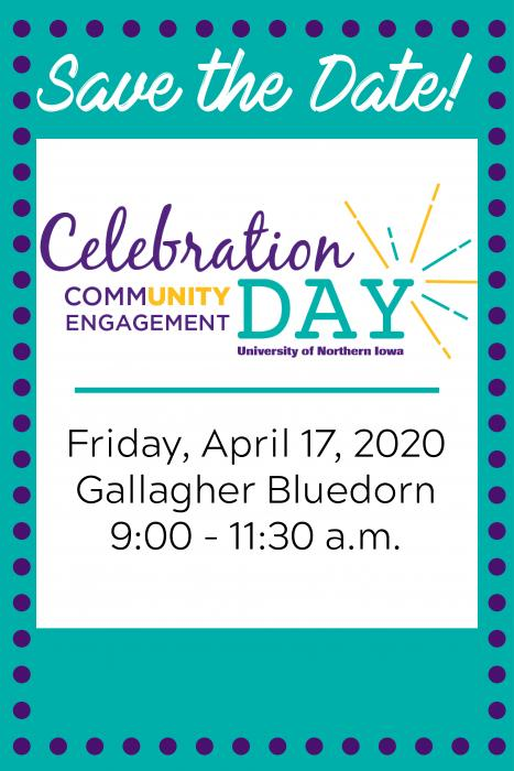 Save the Date! Community Engagement Celebration Day University of Northern Iowa Friday, April 17, 2020 Gallagher Bluedorn 9:00 - 11:30 a.m.