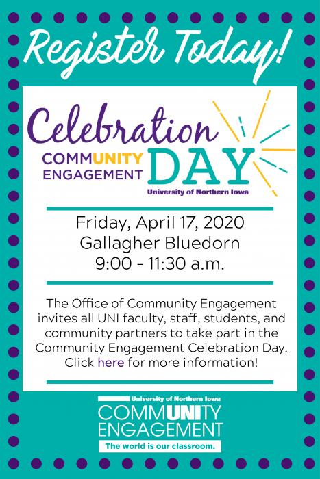 Register Today! Community Engagement Celebration Day University of Northern Iowa Friday, April 17, 2020 Gallagher Bluedorn 9:00 - 11:30 a.m. The Office of Community Engagement invites all UNI faculty, staff, students, and community partners to take part in the Community Engagement Celebration Day! Click here for more information!